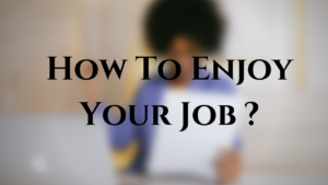 How To Enjoy Your Work ?